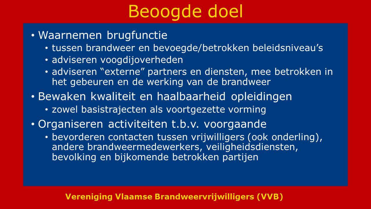 Vereniging Vlaamse Brandweervrijwilligers (VVB) Beoogde doel Waarnemen brugfunctie tussen brandweer en bevoegde/betrokken beleidsniveau's adviseren vo