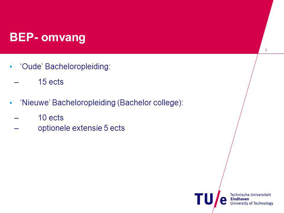 3 BEP- omvang 'Oude' Bacheloropleiding: –15 ects 'Nieuwe' Bacheloropleiding (Bachelor college): –10 ects –optionele extensie 5 ects