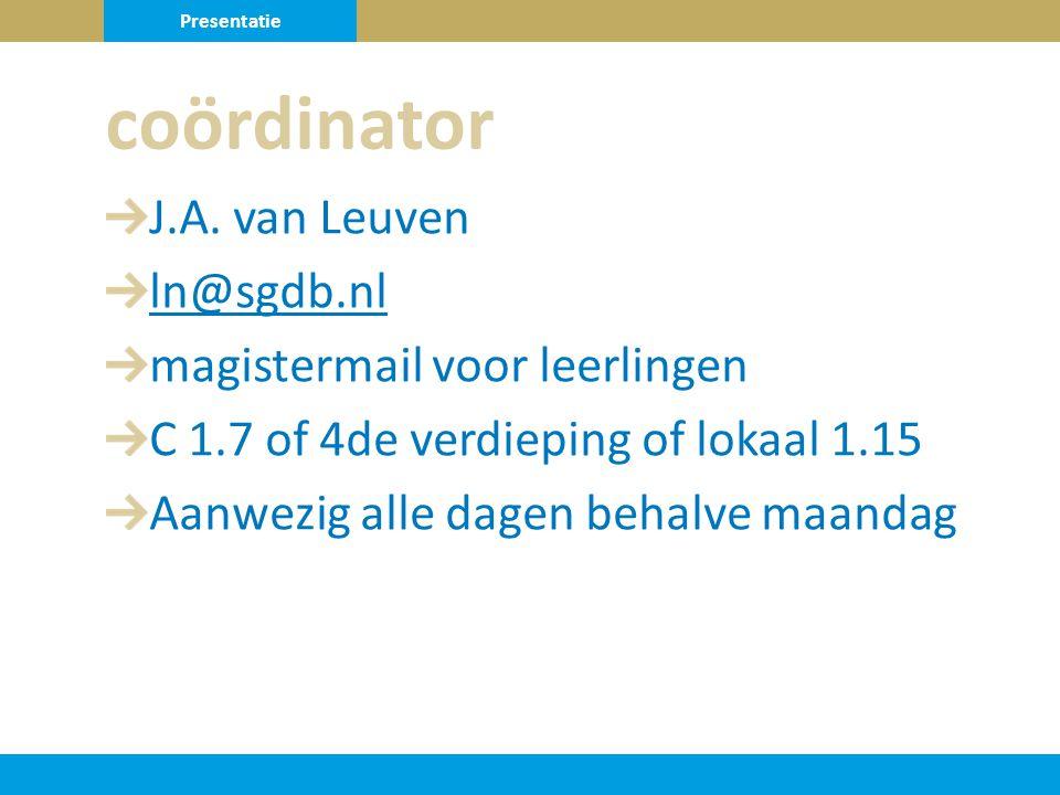 J.A. van Leuven ln@sgdb.nl magistermail voor leerlingen C 1.7 of 4de verdieping of lokaal 1.15 Aanwezig alle dagen behalve maandag coördinator Present