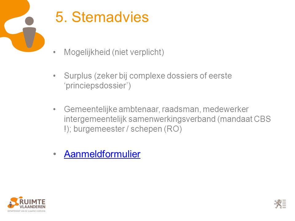5. Stemadvies Mogelijkheid (niet verplicht) Surplus (zeker bij complexe dossiers of eerste 'princiepsdossier') Gemeentelijke ambtenaar, raadsman, mede