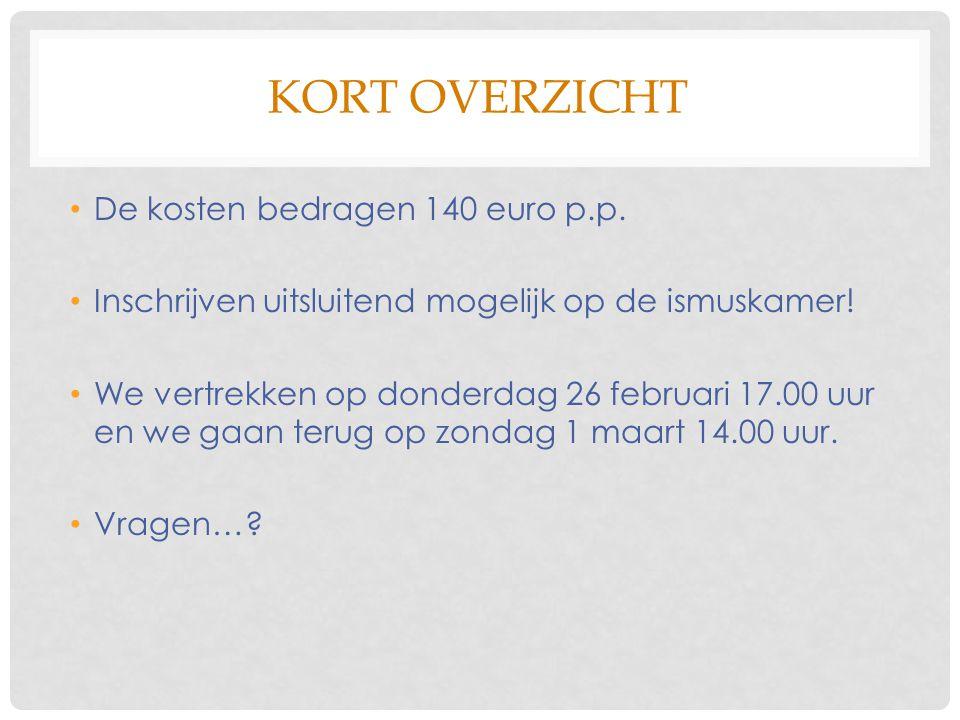 KORT OVERZICHT De kosten bedragen 140 euro p.p. Inschrijven uitsluitend mogelijk op de ismuskamer! We vertrekken op donderdag 26 februari 17.00 uur en