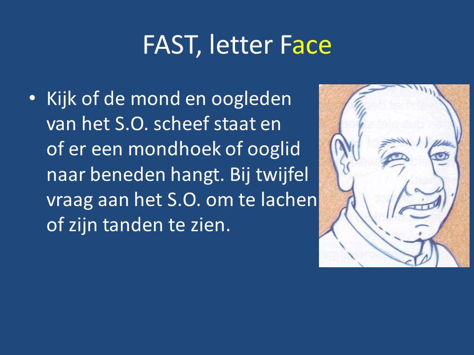 FAST, letter Face Kijk of de mond en oogleden van het S.O. scheef staat en of er een mondhoek of ooglid naar beneden hangt. Bij twijfel vraag aan het