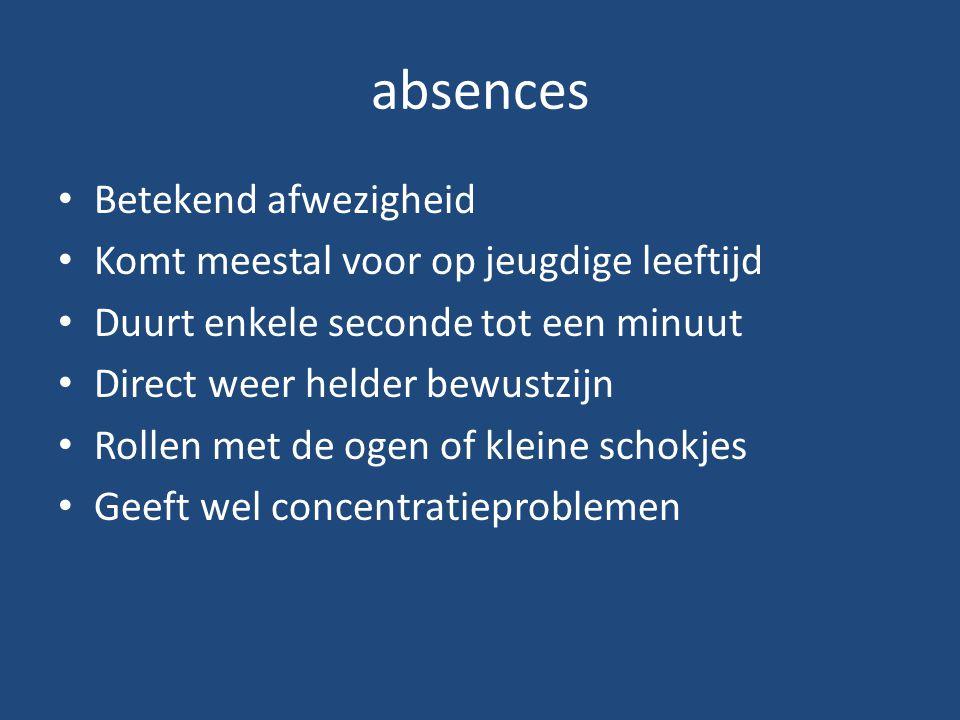 absences Betekend afwezigheid Komt meestal voor op jeugdige leeftijd Duurt enkele seconde tot een minuut Direct weer helder bewustzijn Rollen met de o