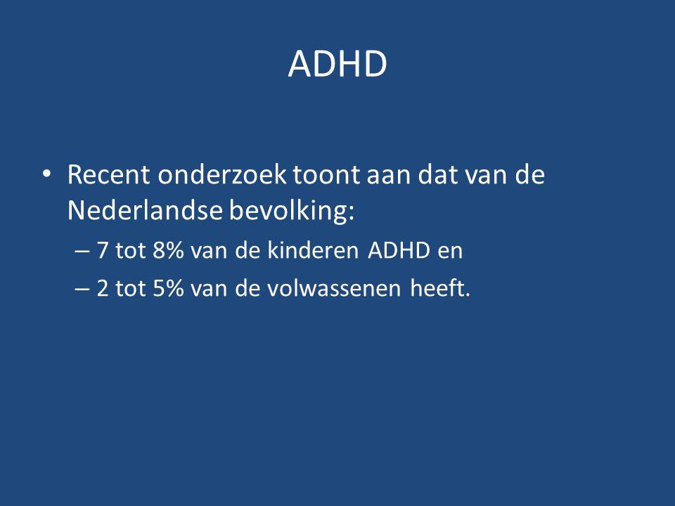 ADHD Recent onderzoek toont aan dat van de Nederlandse bevolking: – 7 tot 8% van de kinderen ADHD en – 2 tot 5% van de volwassenen heeft.