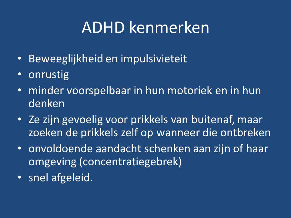 ADHD kenmerken Beweeglijkheid en impulsivieteit onrustig minder voorspelbaar in hun motoriek en in hun denken Ze zijn gevoelig voor prikkels van buite