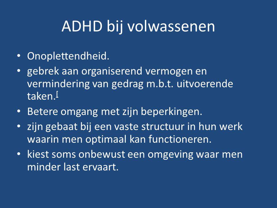 ADHD bij volwassenen Onoplettendheid. gebrek aan organiserend vermogen en vermindering van gedrag m.b.t. uitvoerende taken. [ Betere omgang met zijn b