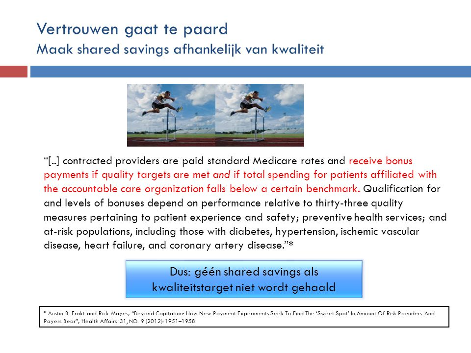 Vertrouwen gaat te paard Maak shared savings afhankelijk van kwaliteit [..] contracted providers are paid standard Medicare rates and receive bonus payments if quality targets are met and if total spending for patients affiliated with the accountable care organization falls below a certain benchmark.