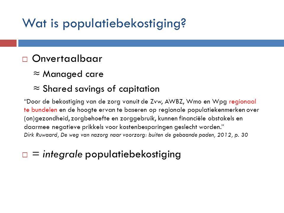 Populatiebekostiging: voorbeelden Partieel: 1 e of 2 e lijnIntegraal 1 e /2 e lijn 100% abonnementstarief huisartsen Aanneemsommen ziekenhuizen VS: Kaiser Permanente: loondienst; substitutie via care pathways VS: Managed care, Accountable Care Organisaties Duitsland: Gesundes Kinzigtal NL: Regionale initiatieven (shared savings) Eindhoven Maastricht Alkmaar Arnhem …