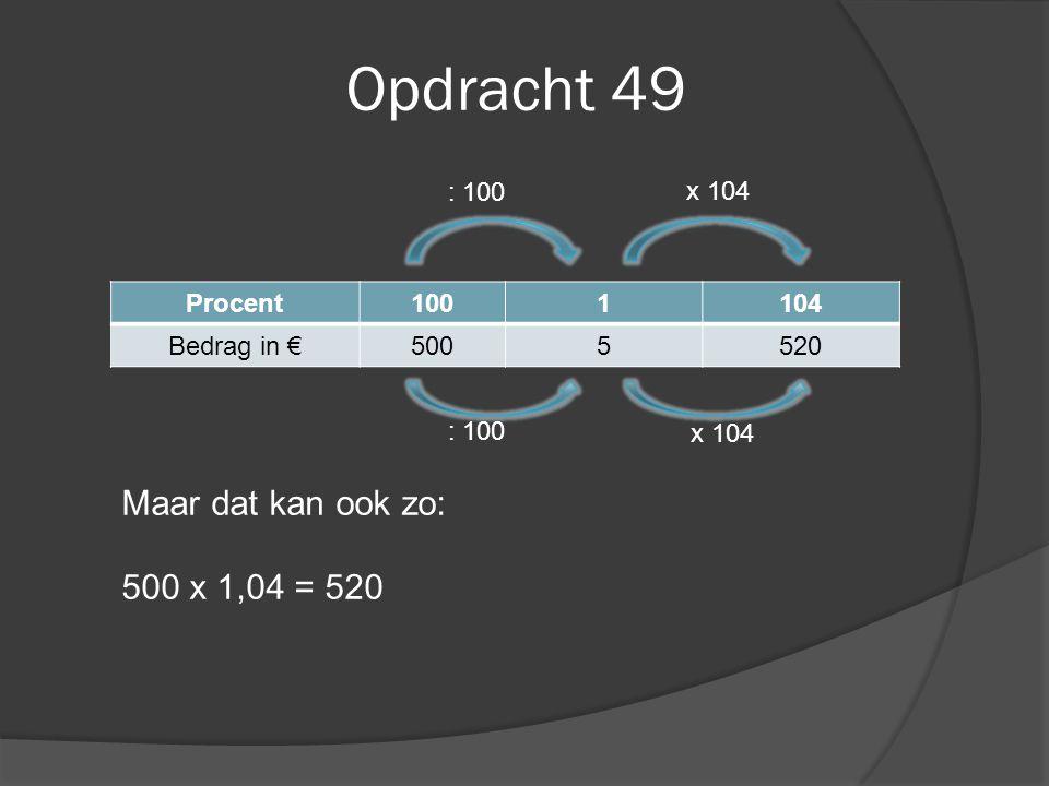Opdracht 49 Procent1001104 Bedrag in €5005520 : 100 x 104 Maar dat kan ook zo: 500 x 1,04 = 520