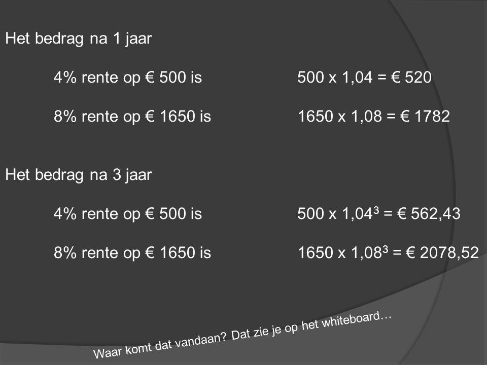 Het bedrag na 1 jaar 4% rente op € 500 is500 x 1,04 = € 520 8% rente op € 1650 is1650 x 1,08 = € 1782 Het bedrag na 3 jaar 4% rente op € 500 is500 x 1