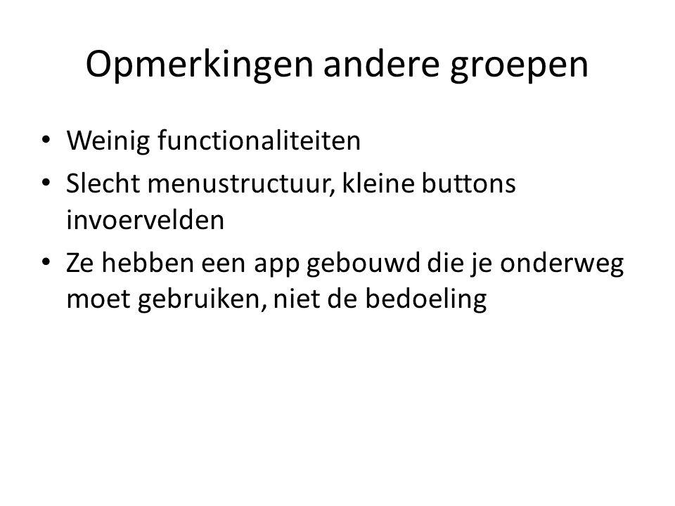 Opmerkingen andere groepen Weinig functionaliteiten Slecht menustructuur, kleine buttons invoervelden Ze hebben een app gebouwd die je onderweg moet gebruiken, niet de bedoeling