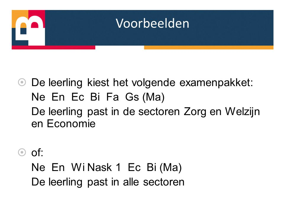 Voorbeelden  De leerling kiest het volgende examenpakket: Ne En Ec Bi Fa Gs (Ma) De leerling past in de sectoren Zorg en Welzijn en Economie  of: Ne En Wi Nask 1 Ec Bi (Ma) De leerling past in alle sectoren