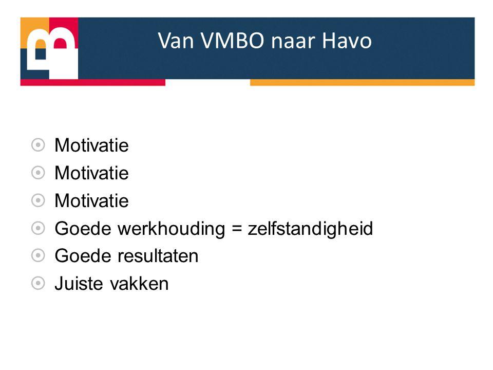 Van VMBO naar Havo  Motivatie  Goede werkhouding = zelfstandigheid  Goede resultaten  Juiste vakken