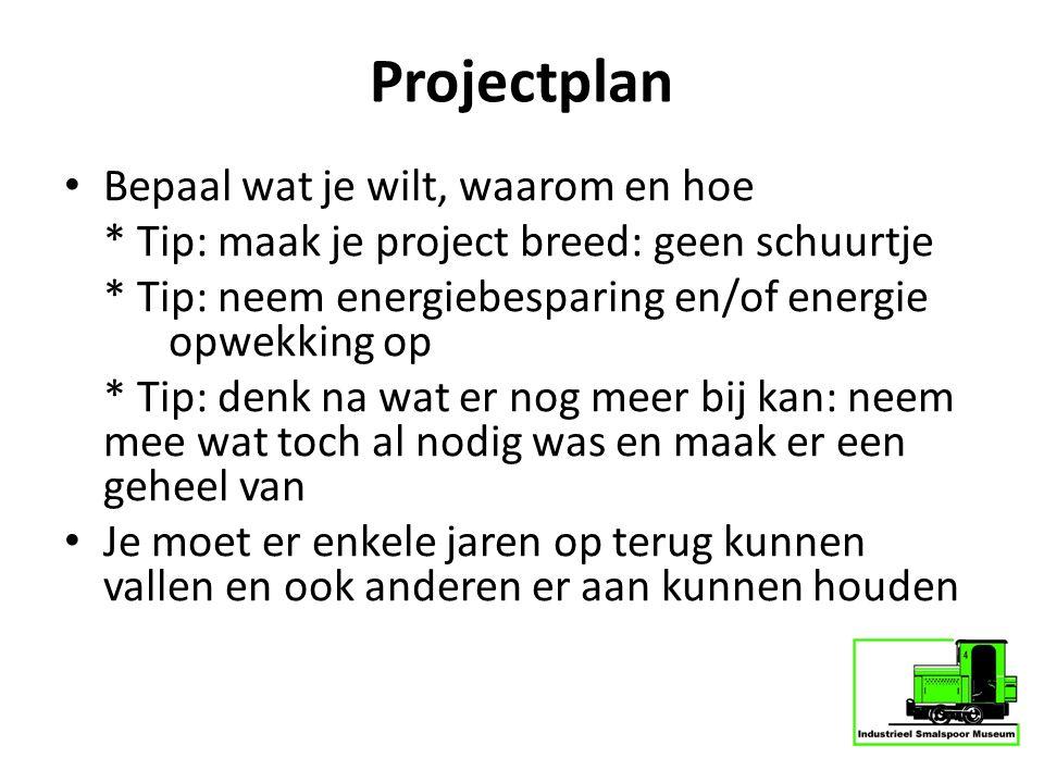 Projectplan Bepaal wat je wilt, waarom en hoe * Tip: maak je project breed: geen schuurtje * Tip: neem energiebesparing en/of energie opwekking op * T