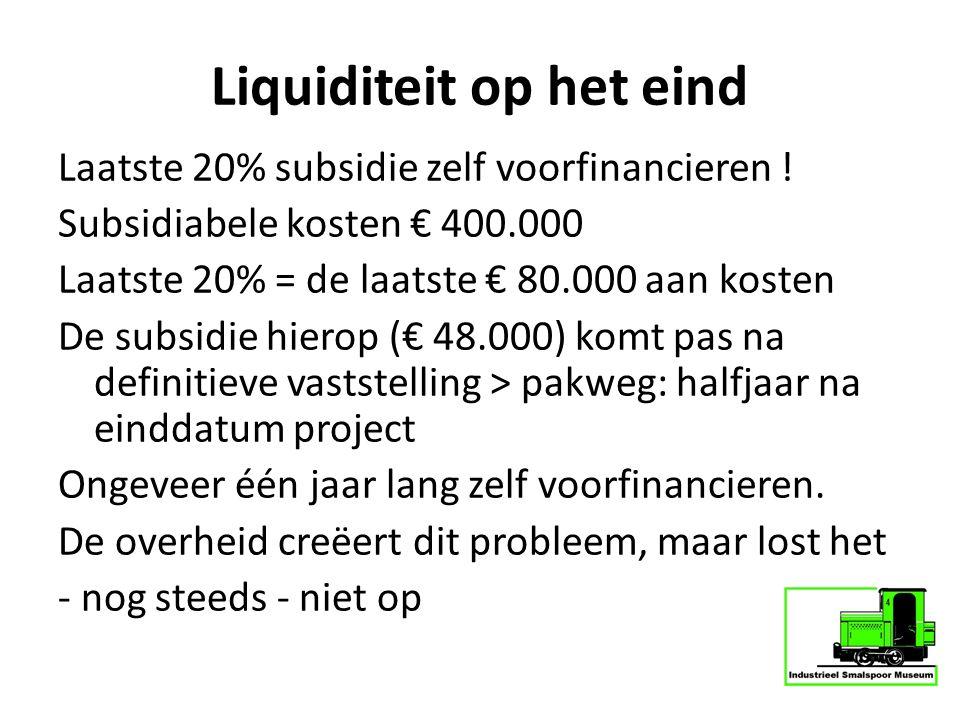 Liquiditeit op het eind Laatste 20% subsidie zelf voorfinancieren ! Subsidiabele kosten € 400.000 Laatste 20% = de laatste € 80.000 aan kosten De subs