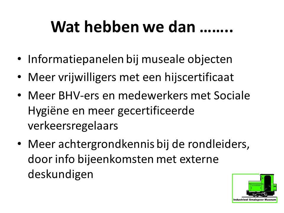 Wat hebben we dan …….. Informatiepanelen bij museale objecten Meer vrijwilligers met een hijscertificaat Meer BHV-ers en medewerkers met Sociale Hygië