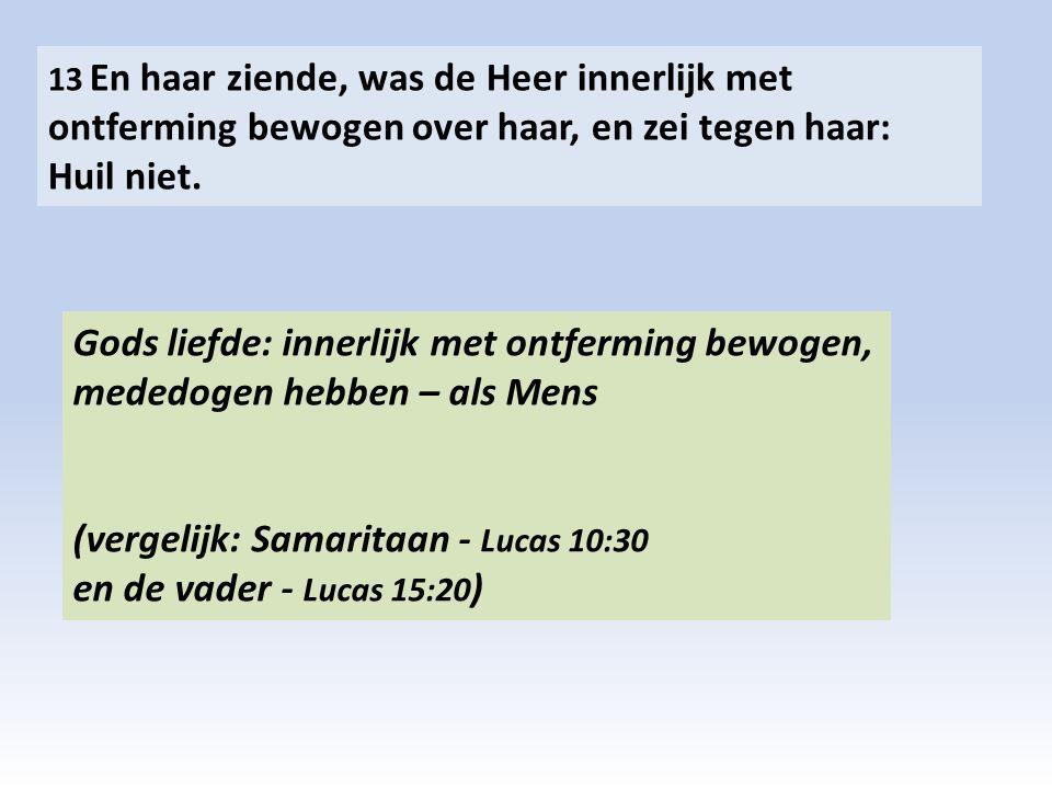 13 En haar ziende, was de Heer innerlijk met ontferming bewogen over haar, en zei tegen haar: Huil niet. Gods liefde: innerlijk met ontferming bewogen