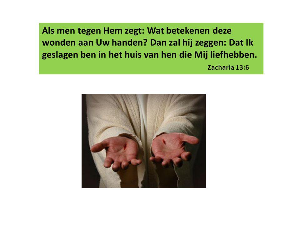 Als men tegen Hem zegt: Wat betekenen deze wonden aan Uw handen? Dan zal hij zeggen: Dat Ik geslagen ben in het huis van hen die Mij liefhebben. Zacha