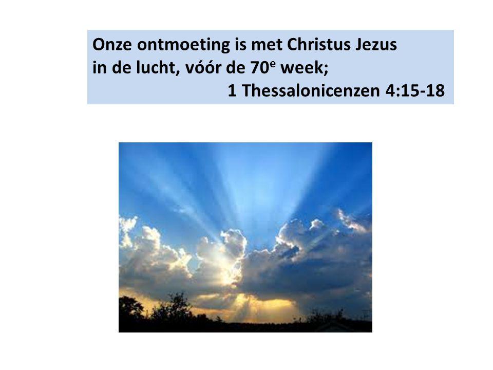 Onze ontmoeting is met Christus Jezus in de lucht, vóór de 70 e week; 1 Thessalonicenzen 4:15-18