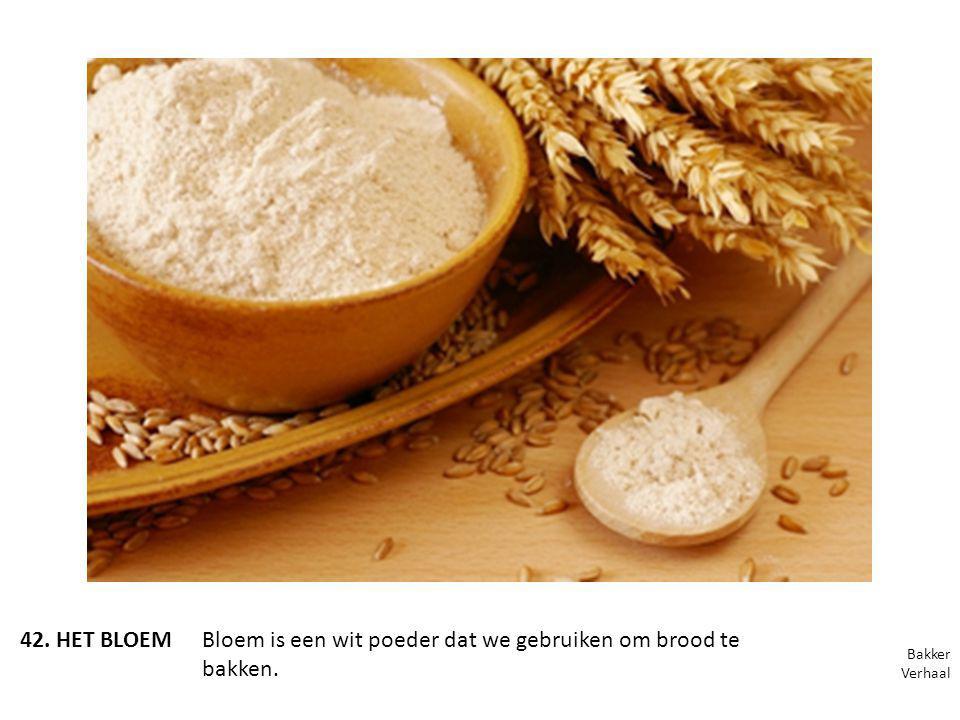 42. HET BLOEMBloem is een wit poeder dat we gebruiken om brood te bakken. Bakker Verhaal