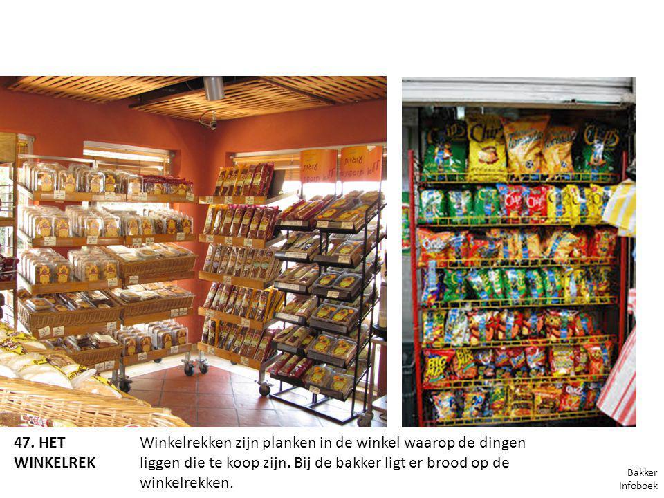 47. HET WINKELREK Winkelrekken zijn planken in de winkel waarop de dingen liggen die te koop zijn. Bij de bakker ligt er brood op de winkelrekken. Bak