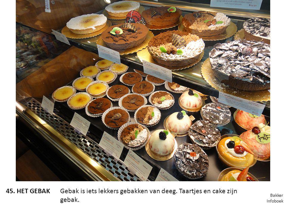 45. HET GEBAKGebak is iets lekkers gebakken van deeg. Taartjes en cake zijn gebak. Bakker Infoboek