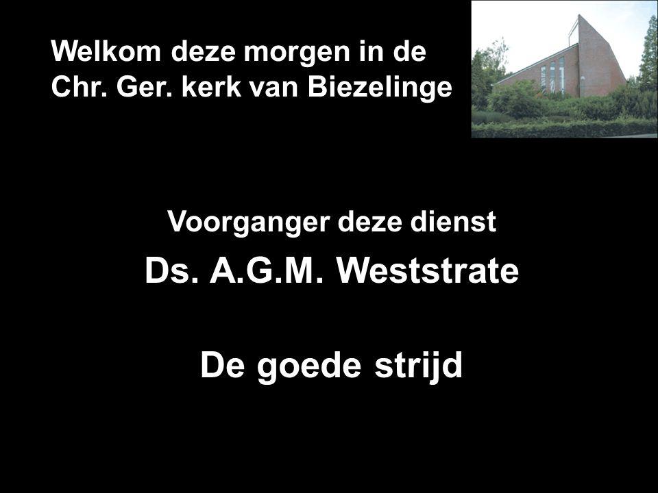 Welkom deze morgen in de Chr. Ger. kerk van Biezelinge Voorganger deze dienst Ds. A.G.M. Weststrate De goede strijd
