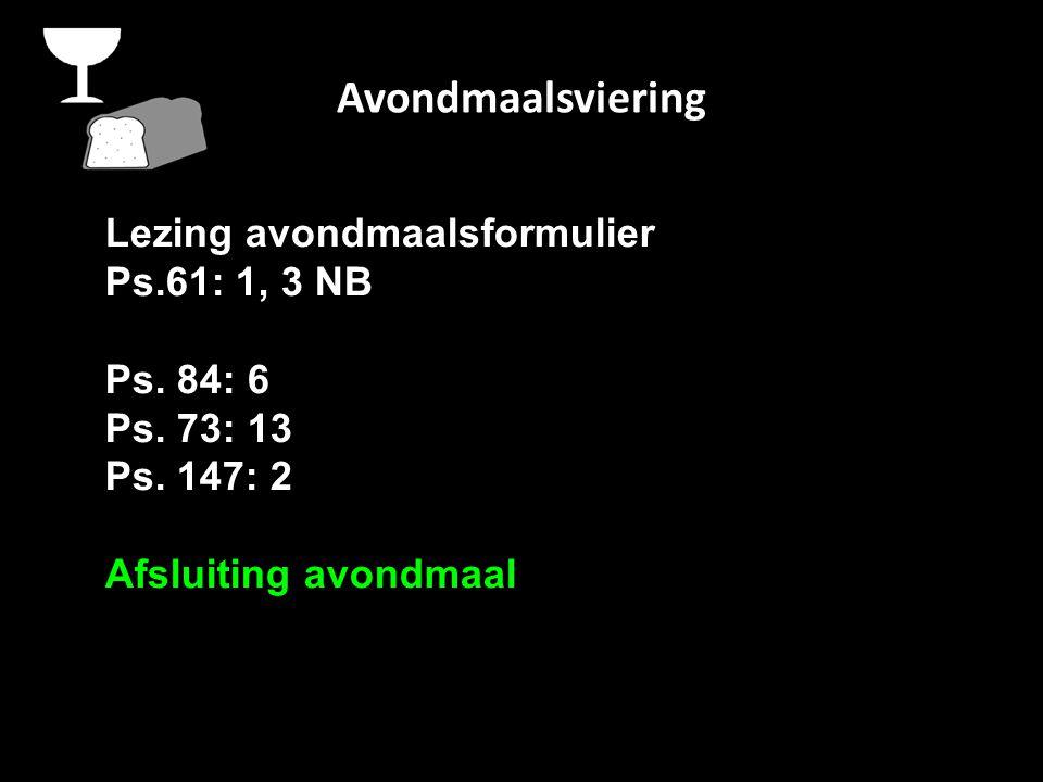 Avondmaalsviering Lezing avondmaalsformulier Ps.61: 1, 3 NB Ps.