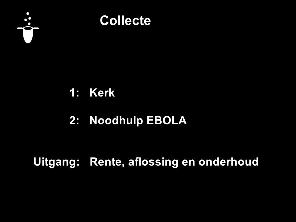 Collecte 1:Kerk 2:Noodhulp EBOLA Uitgang: Rente, aflossing en onderhoud Vandaag bestemd voor: