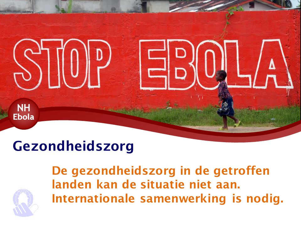 Gezondheidszorg De gezondheidszorg in de getroffen landen kan de situatie niet aan. Internationale samenwerking is nodig. NH Ebola
