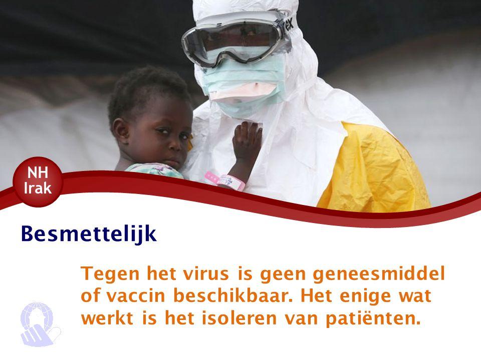 Besmettelijk Tegen het virus is geen geneesmiddel of vaccin beschikbaar. Het enige wat werkt is het isoleren van patiënten. NH Irak