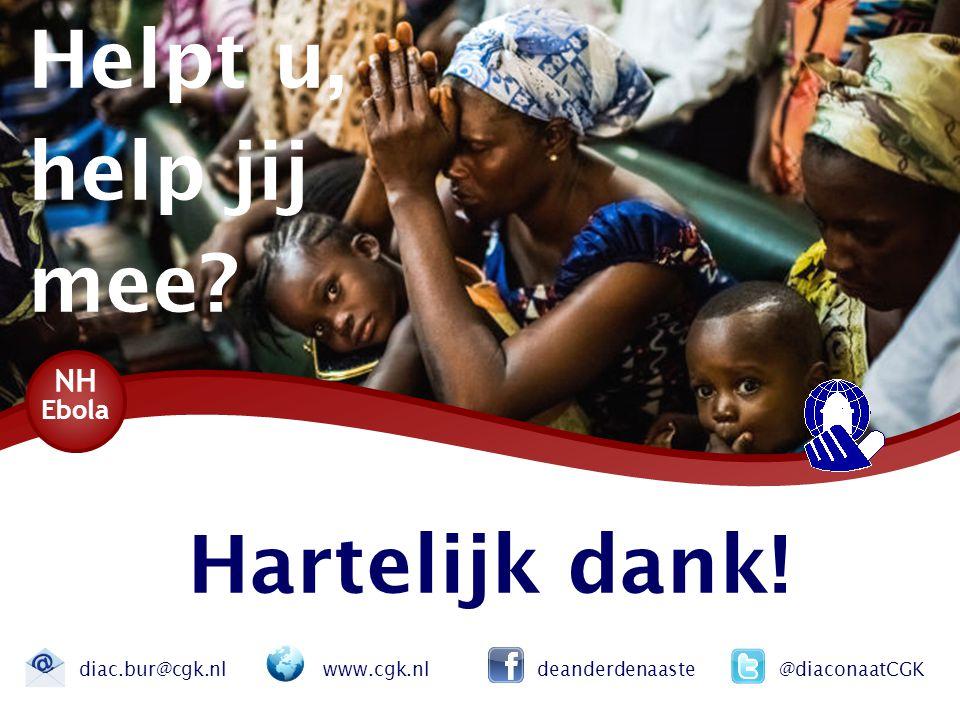 Hartelijk dank! NH Ebola diac.bur@cgk.nl www.cgk.nl deanderdenaaste @diaconaatCGK Helpt u, help jij mee?