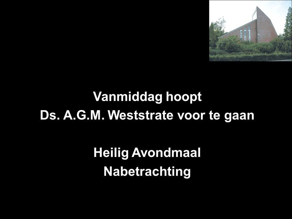 Vanmiddag hoopt Ds. A.G.M. Weststrate voor te gaan Heilig Avondmaal Nabetrachting