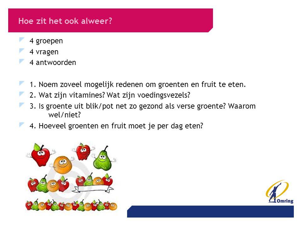 Hoe zit het ook alweer? 4 groepen 4 vragen 4 antwoorden 1. Noem zoveel mogelijk redenen om groenten en fruit te eten. 2. Wat zijn vitamines? Wat zijn