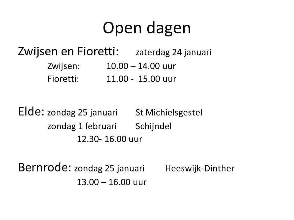 Open dagen Zwijsen en Fioretti: zaterdag 24 januari Zwijsen:10.00 – 14.00 uur Fioretti:11.00 - 15.00 uur Elde: zondag 25 januari St Michielsgestel zondag 1 februariSchijndel 12.30- 16.00 uur Bernrode: zondag 25 januariHeeswijk-Dinther 13.00 – 16.00 uur