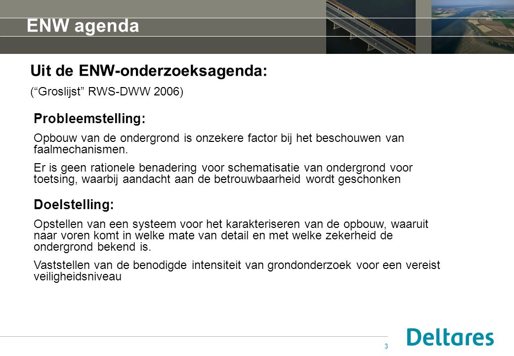 3 ENW agenda Probleemstelling: Opbouw van de ondergrond is onzekere factor bij het beschouwen van faalmechanismen. Er is geen rationele benadering voo