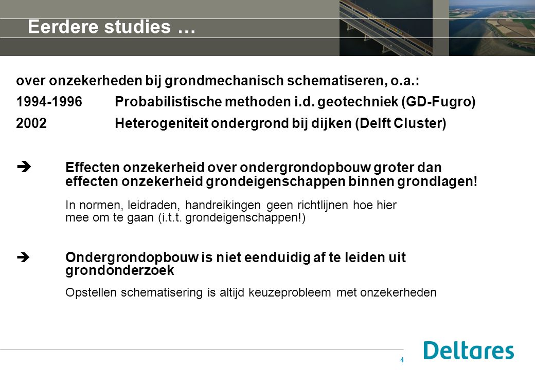 4 Eerdere studies … over onzekerheden bij grondmechanisch schematiseren, o.a.: 1994-1996Probabilistische methoden i.d. geotechniek (GD-Fugro) 2002Hete