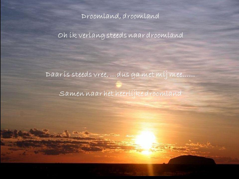 Daar is steeds vree, …dus ga met mij mee…… Samen naar het heerlijke droomland Droomland, droomland Oh ik verlang steeds naar droomland