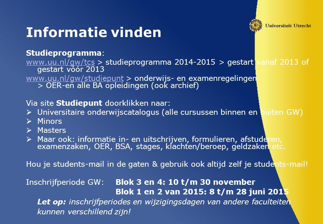 Informatie vinden Studieprogramma: www.uu.nl/gw/tcswww.uu.nl/gw/tcs > studieprogramma 2014-2015 > gestart vanaf 2013 of gestart vóór 2013 www.uu.nl/gw/studiepuntwww.uu.nl/gw/studiepunt > onderwijs- en examenregelingen > OER-en alle BA opleidingen (ook archief) Via site Studiepunt doorklikken naar:  Universitaire onderwijscatalogus (alle cursussen binnen en buiten GW)  Minors  Masters  Maar ook: informatie in- en uitschrijven, formulieren, afstuderen, examenzaken, OER, BSA, stages, klachten/beroep, geldzaken etc.
