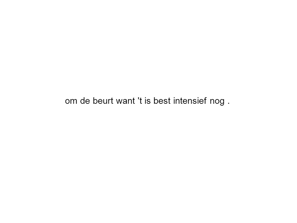 om de beurt want 't is best intensief nog.