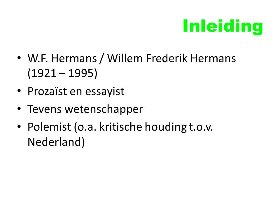 Inleiding W.F. Hermans / Willem Frederik Hermans (1921 – 1995) Prozaïst en essayist Tevens wetenschapper Polemist (o.a. kritische houding t.o.v. Neder
