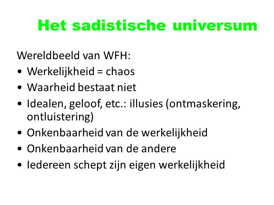 Het sadistische universum Wereldbeeld van WFH: Werkelijkheid = chaos Waarheid bestaat niet Idealen, geloof, etc.: illusies (ontmaskering, ontluisterin