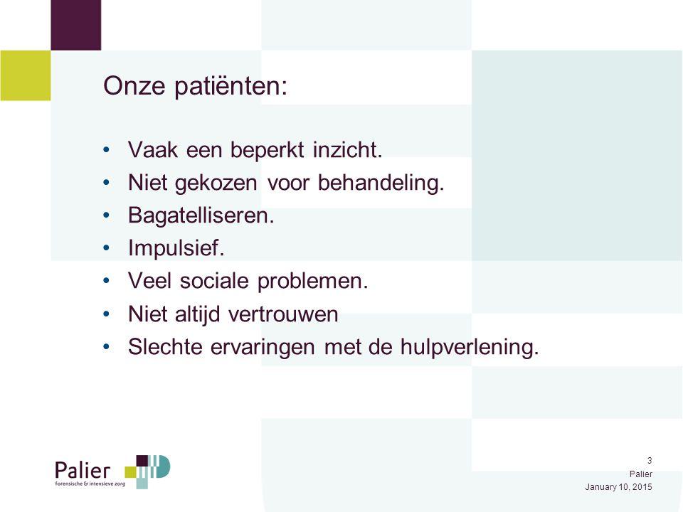 3 Palier January 10, 2015 Onze patiënten: Vaak een beperkt inzicht. Niet gekozen voor behandeling. Bagatelliseren. Impulsief. Veel sociale problemen.