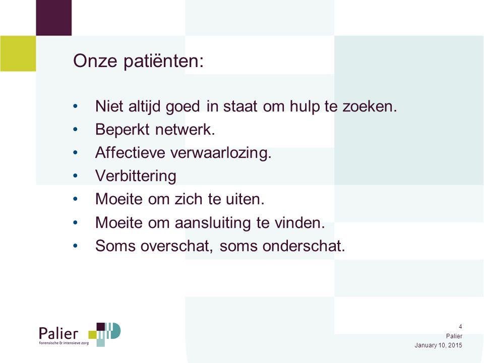 4 Palier January 10, 2015 Onze patiënten: Niet altijd goed in staat om hulp te zoeken. Beperkt netwerk. Affectieve verwaarlozing. Verbittering Moeite