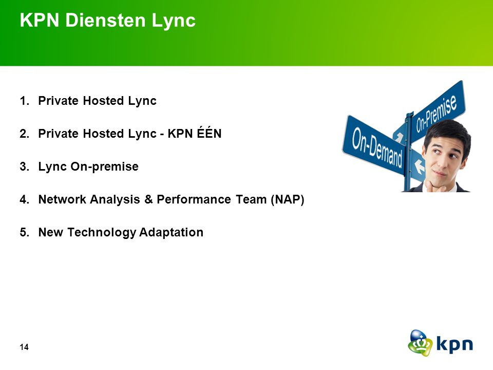 1.Private Hosted Lync 2.Private Hosted Lync - KPN ÉÉN 3.Lync On-premise 4.Network Analysis & Performance Team (NAP) 5.New Technology Adaptation KPN Di