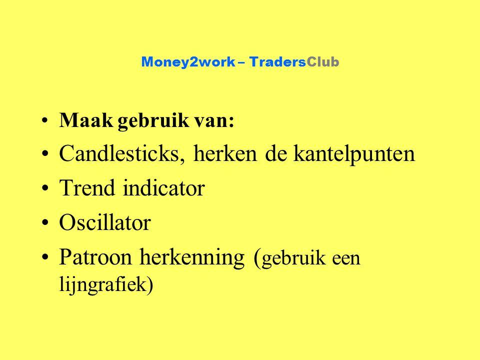 Money2work – TradersClub Maak gebruik van: Candlesticks, herken de kantelpunten Trend indicator Oscillator Patroon herkenning ( gebruik een lijngrafiek)