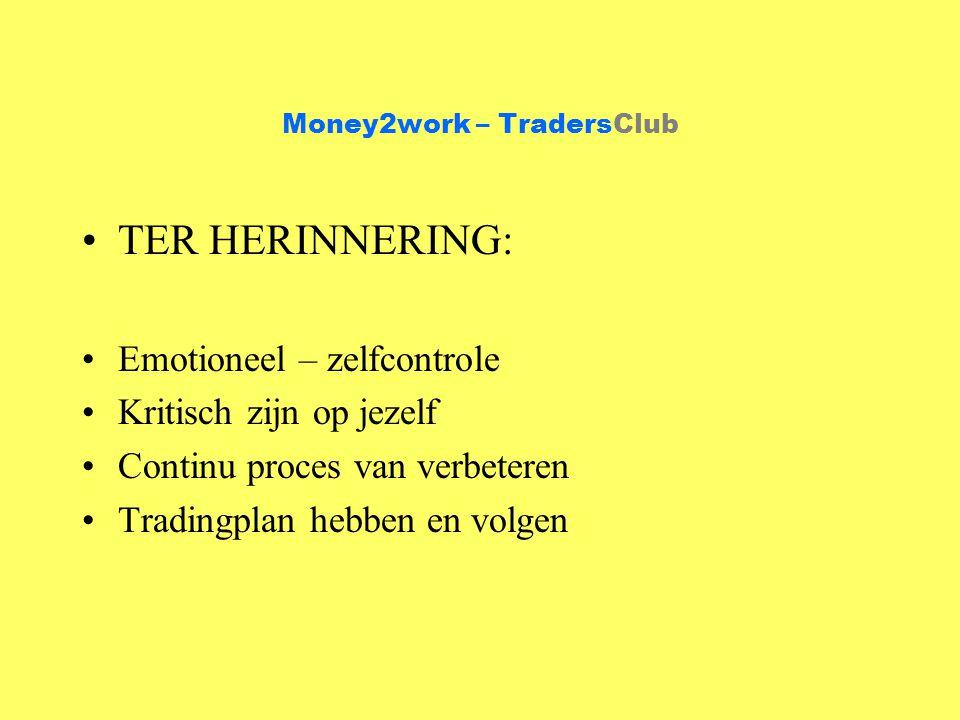 Money2work – TradersClub TER HERINNERING: Emotioneel – zelfcontrole Kritisch zijn op jezelf Continu proces van verbeteren Tradingplan hebben en volgen