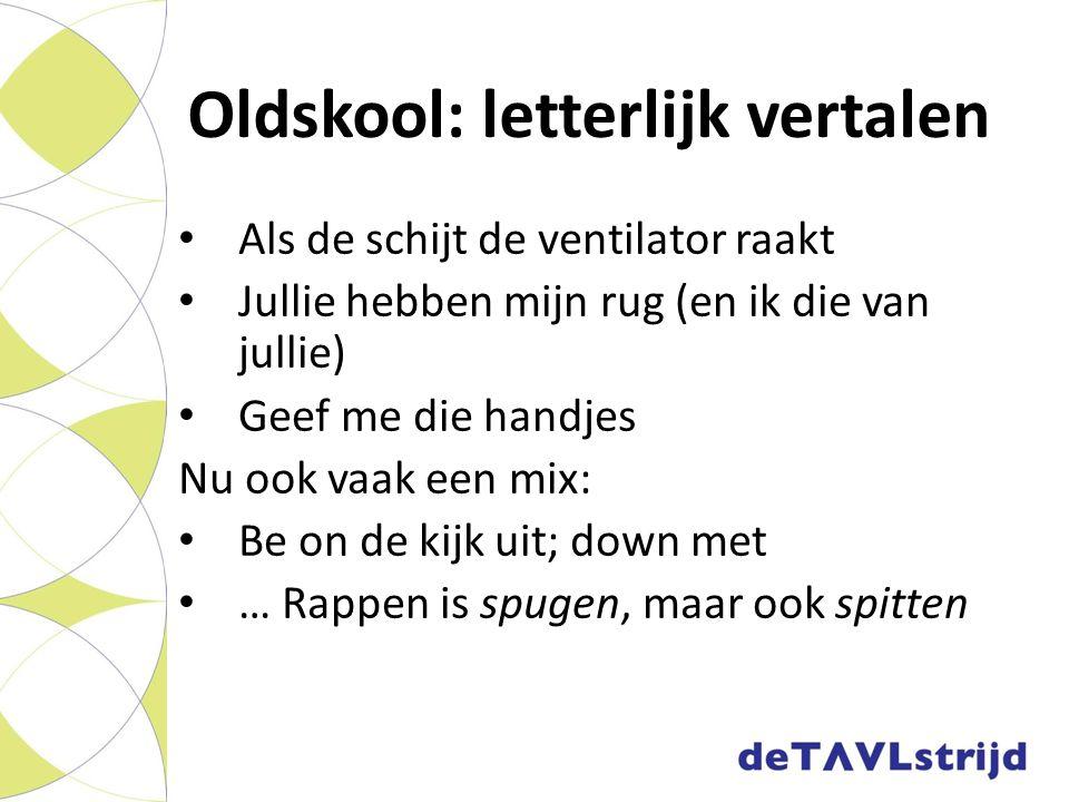 Oldskool: letterlijk vertalen Als de schijt de ventilator raakt Jullie hebben mijn rug (en ik die van jullie) Geef me die handjes Nu ook vaak een mix: