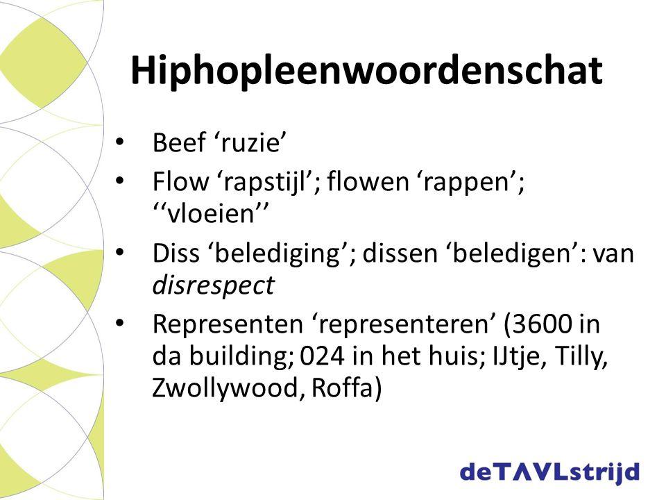 Hiphopleenwoordenschat Beef 'ruzie' Flow 'rapstijl'; flowen 'rappen'; ''vloeien'' Diss 'belediging'; dissen 'beledigen': van disrespect Representen 'r