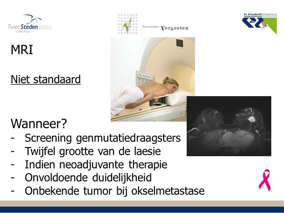 MRI Niet standaard Wanneer? -Screening genmutatiedraagsters -Twijfel grootte van de laesie -Indien neoadjuvante therapie -Onvoldoende duidelijkheid -O